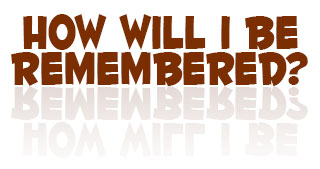 How will I be remembered?